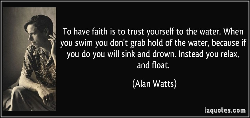quote-to-have-faith-is-to-trust-yourself-to-the-water-when-you-swim-you-don-t-grab-hold-of-the-water-alan-watts-194164