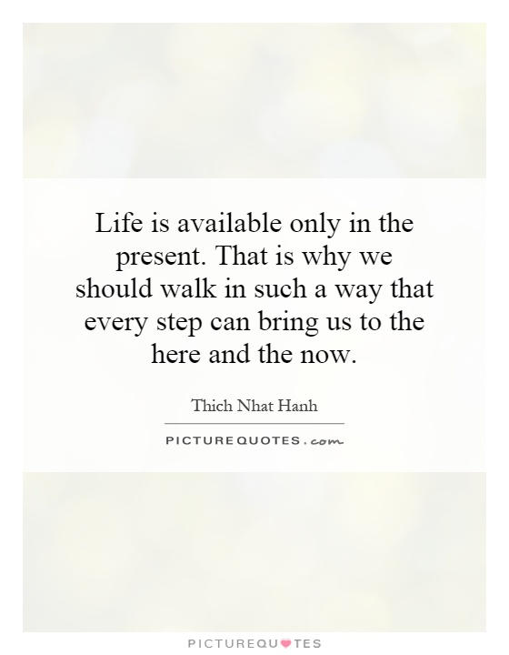 life-is-available-only-in-the-present-that-is-why-we-should-walk-in-such-a-way-that-every-step-can-quote-1